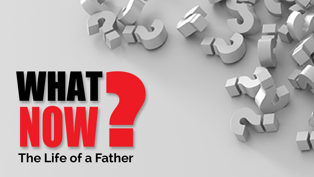 What Now? | The Life of a Father