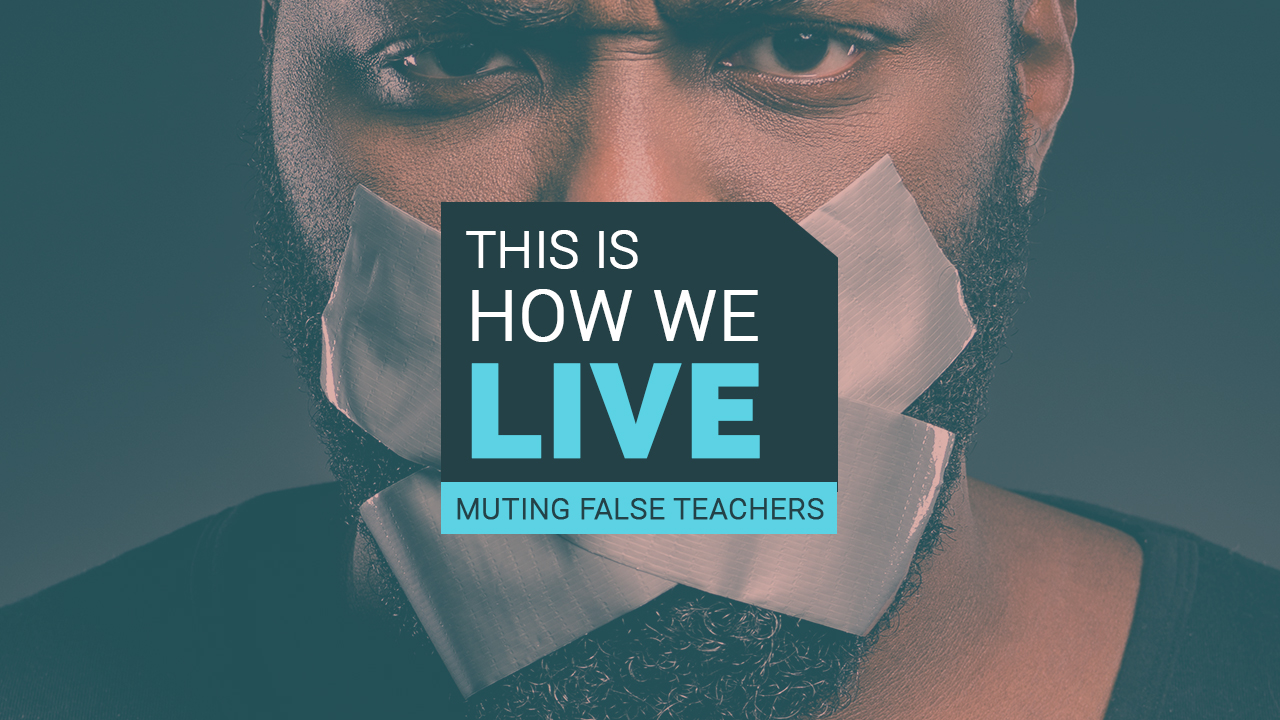 This Is How We LIVE | Muting False Teachers